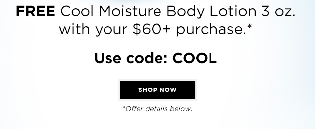 STAY COOL & HYDRATED. FREE Cool Moisture Body Lotion 3 oz. with your $60+ purchase.* Offer details below.