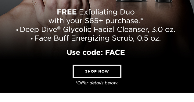 EXFOLIATING DONE RIGHT. FREE Exfoliating Duo with your $65+ purchase.* Deep Dive® Glycolic Facial Cleanser, 3 oz. and Face Buff Energizing Scrub, 0.5 oz. USE CODE: FACE *Offer details below. Shop Now