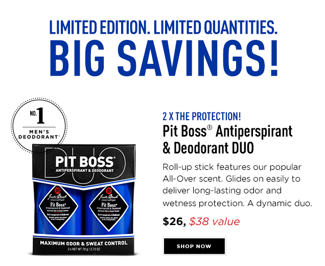 2 x the Protection! Pit Boss® Antiperspirant & Deodorant DUO, #1 Men's Deodorant*. Roll-up stick features our popular All-Over scent. Glides on easily to deliver long-lasting odor and wetness protection. A dynamic duo. $26, a $38 value. Shop Now