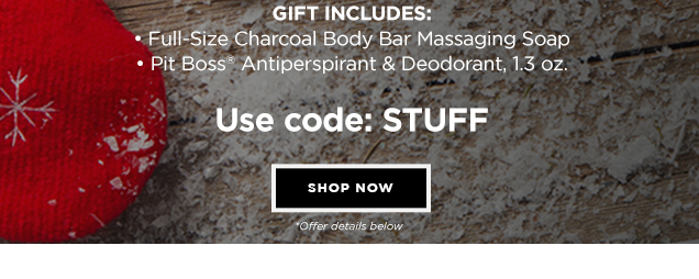 HOW TO STUFF A STOCKING. Get a FREE SELF-CARE GIFT with your $65+ purchase.* Gift includes: Full-Size Charcoal Body Bar Massaging Soap & Pit Boss® Antiperspirant & Deodorant, 1.3 oz. USE CODE: STUFF *Offer details below. Shop Now