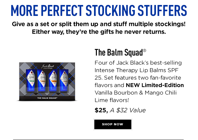 The Balm Squad™. Four of Jack Black's best-selling Intense Therapy Lip Balms SPF 25. Set features two fan-favorite flavors and NEW Limited-Edition Vanilla Bourbon & Mango Chili Lime flavors! $25, A $32 VALUE. Shop Now