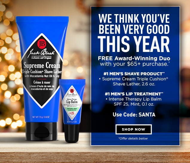 WE THINK YOU'VE BEEN VERY GOOD THIS YEAR. FREE Award-Winning Duo with your $65+ purchase.* #1 Men's Face Shave Product**: Supreme Cream Triple Cushion® Shave Lather, 2.6 oz. #1 Men's Lip Treatment**: Intense Therapy Lip Balm SPF 25, Mint, 0.1 oz. Use Code: SANTA. *Offer details below. Shop Now