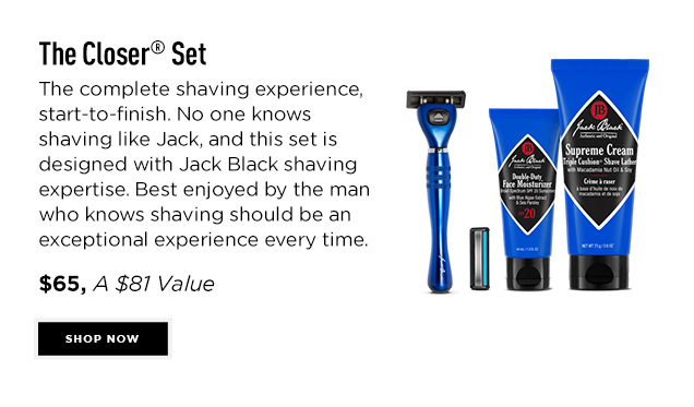 The Closer® Set. The complete shaving experience, start-to-finish. No one knows shaving like Jack, and this set is designed with Jack Black shaving expertise. Best enjoyed by the man who knows shaving should be an exceptional experience every time. $65, An $81 Value. Shop Now
