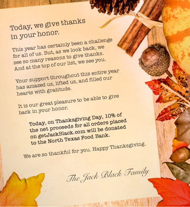 Today, we give thanks in your honor. This year has certainly been a challenge for all of us. But, as we look back, we see so many reasons to give thanks. And at the top of our list, we see you. Your support throughout this entire year has amazed us, lifted us, and filled our hearts with gratitude. It is our great pleasure to be able to give back in your honor. Today, on Thanksgiving Day, 10% of the net proceeds for all orders placed on getJackBlack.com will be donated to the North Texas Food Bank. We are so thankful for you. Happy Thanksgiving. The Jack Black Family