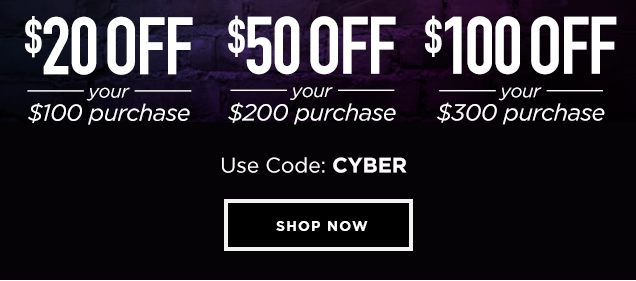 1 DAY. UP TO $100 OFF. ONE. TWO. THREE. SAVE. $ 20 OFF your $100+ purchase. $ 50 OFF your $200+ purchase. $100 OFF your $300+ purchase. Use Code: CYBER. *Offer details below. Shop Now